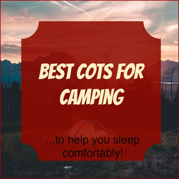 Best Cots for Camping to Help You Sleep Comfortably